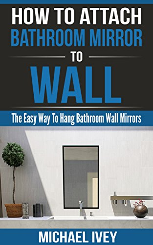 How to Attach Bathroom Mirror to Wall: The Easy Way To Hang -