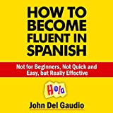 How to Become Fluent in Spanish: Not for Beginners, Not Quick and Easy, but Really Effective (Spanish Books)