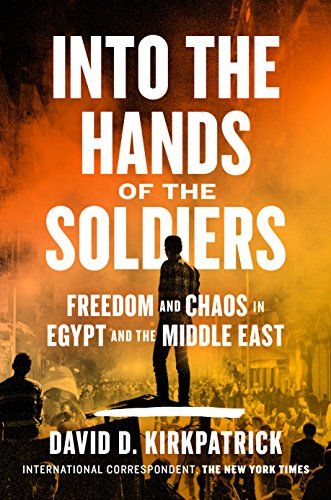 Into the Hands of the Soldiers: Freedom and Chaos in Egypt and the Middle East by [Kirkpatrick, David D.]