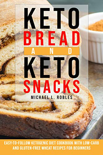 Keto Bread and Keto Snacks: Easy-to-follow Ketogenic Diet Cookbook With Low-Carb and Gluten-Free Wheat Recipes For Beginners. by Michael L. Robles