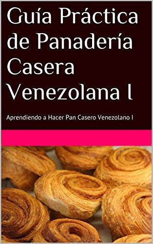 Guía Práctica de Panadería Casera Venezolana I: Aprendiendo a Hacer Pan Casero Venezolano I (