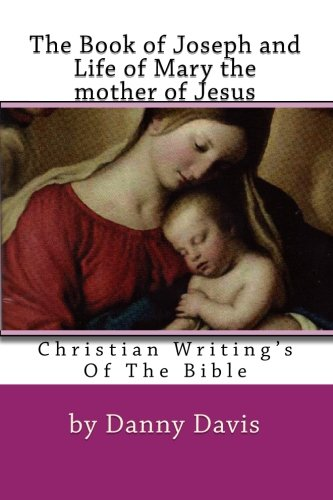 Christian Writing's Of The Bible: The History Of Joseph The Carpenter And Mary The Mother Of Jesus