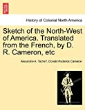 Sketch of the North-West of America Translated from the French, by D R Cameron, Etc, Alexandre A. Tache´ and Donald Roderick Cameron, 1241416885
