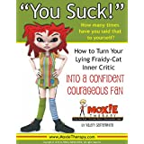 You Suck! (Have You Ever Said That to Yourself?):: How To Turn Your Lying Fraidy-Cat Inner Critic Into a Confident Courageous Fan