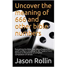 Uncover the meaning of 666 and other bible numbers: Everything the Bible Says about frequently used numbers including12, 40, 7 and 6 From Genesis to Revelation a complete compilation of verses