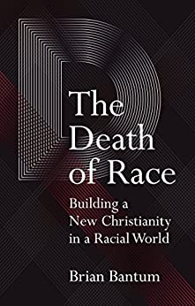 The Death of Race: Building a New Christianity in a Racial World by [Bantum, Brian]