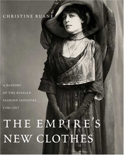 The Empire's New Clothes: A History of the Russian Fashion Industry, (Russian Costume History)