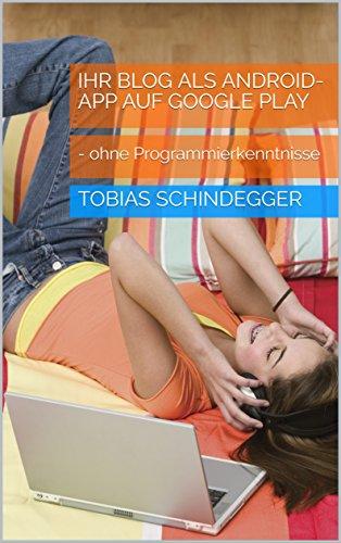 Ihr Blog als Android-App auf Google Play: - ohne Programmierkenntnisse (German Edition)