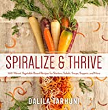 Spiralize and Thrive: 100 Vibrant Vegetable-Based Recipes for Starters, Salads, Soups, Suppers, and More