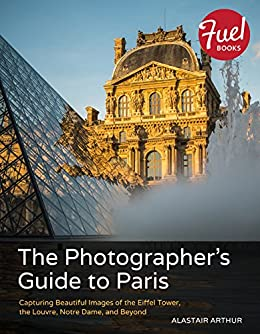 The photographers guide to paris capturing beautiful images of the photographers guide to paris capturing beautiful images of the eiffel tower the louvre fandeluxe Images