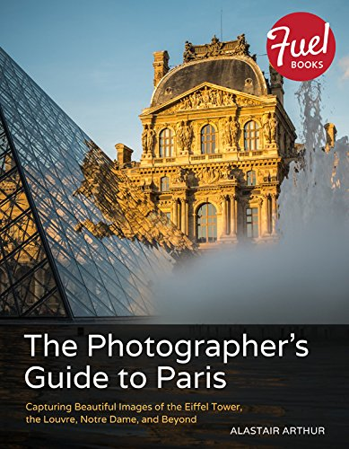 The Photographer's Guide to Paris: Capturing Beautiful Images of the Eiffel Tower, the Louvre, Notre Dame, and Beyond (Fuel) (Eiffel Tower Louvre)