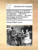 English Etymology; or, a Derivative Dictionary of the English Language, George William Lemon, 1140842072