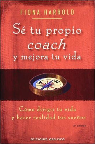 Descargar gratis Sé Tu Propio Coach Y Mejora Tu Vida: Cómo Dirigir Tu Vida Y Hacer Realidad Tus Sueños Epub