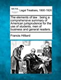 The elements of law : being a comprehensive summary of American jurisprudence for the use of students, men of business and general Readers, Francis Hilliard, 1240000634