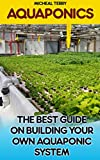 Aquaponics The Best Guide On Building Your Own Aquaponic System: (Aquaponics Guide, Aquaponics For Beginners, Homesteading) (Home Aquaponics, Aquaponics Gardening, Hydroponics)