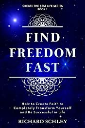 Find Freedom Fast: How to Create Faith to Completely Transform Yourself and Be Successful in Life (Create The Best Life Series Book 1)