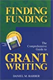 Finding Funding : The Comprehensive Guide to Grant Writing, Barber, Daniel M., 0963809113