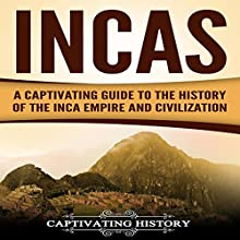 Incas: A Captivating Guide to the History of the Inca Empire and Civilization Audiobook by Captivating History Narrated by Duke Holm