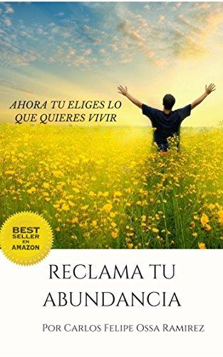 Reclama tu Abundancia: Ahora tu eliges lo que quieres vivir (Independently published nº 0) (Spanish Edition)