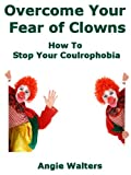 Overcome Your Fear of Clowns:  How To Stop Your Coulrophobia