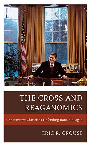 The Cross and Reaganomics: Conservative Christians Defending Ronald Reagan