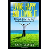 Living Happy And Loving It: 40 Steps To Discover And Unlock Your Inner Happiness For Life (Simple Living)