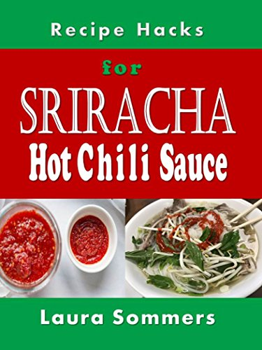 Hot Chili Sauce Recipes (Recipe Hacks for Sriracha Hot Chili Sauce: Rooster Sauce Cookbook (Cooking on a Budget 18))
