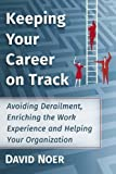 Keeping Your Career on Track: Avoiding Derailment, Enriching the Work Experience and Helping Your Organization by David Noer (2015-07-15)