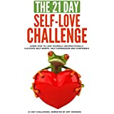 The 21-Day Self-Love Challenge: Learn How to Love Yourself Unconditionally, Cultivate Self-Worth, Self-Compassion and Confidence: 21-Day Challenges, Volume 6