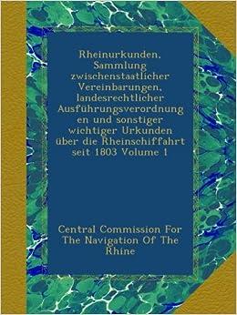 Rheinurkunden, Sammlung zwischenstaatlicher Vereinbarungen, landesrechtlicher Ausführungsverordnungen und sonstiger wichtiger Urkunden über die Rheinschiffahrt seit 1803 Volume 1