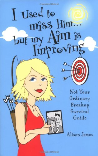I Used To Miss Him...But My Aim Is Improving: Not Your Ordinary Breakup Survival Guide