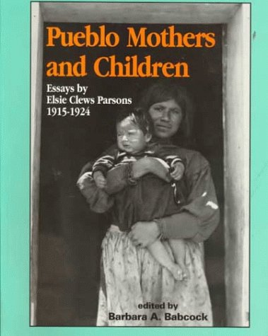 Pueblo Mothers and Children: Essays by Elsie Clews Parsons, 1915-1924