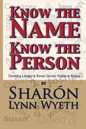 Book: Know the Name; Know the Person - Decoding Letters to Reveal Secrets Hidden in Names by Sharón Lynn Wyeth