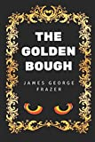 The Golden Bough: By Sir James George Frazer - Illustrated