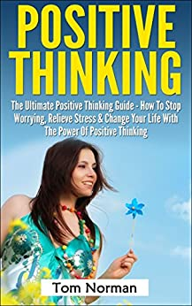 Positive Thinking: The Ultimate Positive Thinking Guide - How To Stop Worrying, Relieve Stress & Change Your Life With The Power Of Positive Thinking (Self ... Free Books, Positive Thinking Secrets) by [Carroll, Richard, Norman, Tom]
