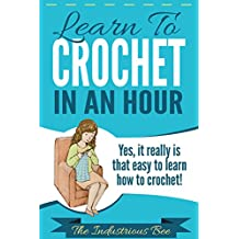 Learn To Crochet In An Hour: Yes, It Really Is That Easy To Learn How To Crochet (How To In An Hour Book 1)