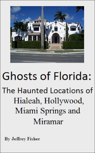 Ghosts of Florida: The Haunted Locations of Hialeah, Hollywood, Miami Springs and - Hialeah Us Fl