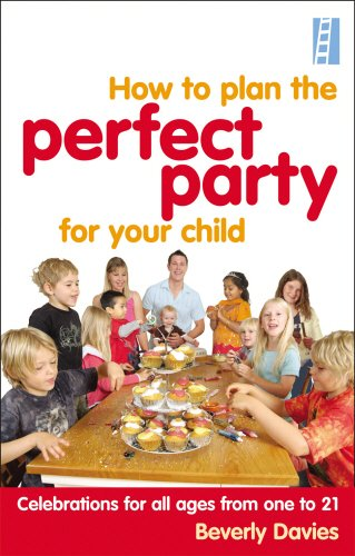 How to Plan the Perfect Party for Your Child: Celebrations for all Ages from One to 21