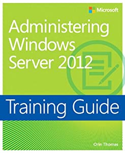 Training Guide Administering Windows Server 2012 (MCSA) (Microsoft Press Training Guide)