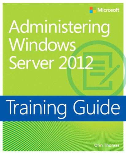 Training Guide Administering Windows Server 2012 (MCSA) (Microsoft Press Training Guide) Orin Thomas