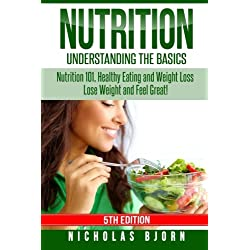 Nutrition: Understanding The Basics: Nutrition 101, Healthy Eating and Weight Loss - Lose Weight and Feel Great!
