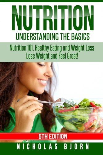 Nutrition: Understanding The Basics: Nutrition 101, Healthy Eating and Weight Loss - Lose Weight and Feel Great! (Super Nutrition For Women)