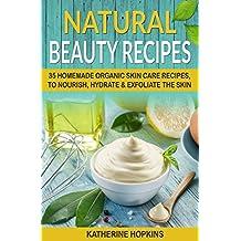 Natural Beauty Recipes: 35 Homemade Organic Skin Care Recipes, To Nourish, Hydrate & Exfoliate The Skin (Homemade Beauty Products, Natural Beauty Products, ... Skin Care Recipes, Organic Beauty Masks)