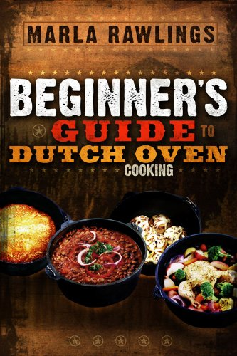 The Beginner's Guide to Dutch Oven Cooking by Marla Rawlings
