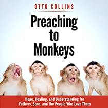 PREACHING TO MONKEYS: HOPE, HEALING, AND UNDERSTANDING FOR FATHERS, SONS, AND THE PEOPLE WHO LOVE THEM