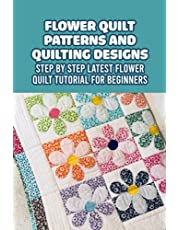 Flower Quilt Patterns and Quilting Designs: Step by Step Latest Flower Quilt Tutorial for Beginners: Easy Handmade Flower Quilt