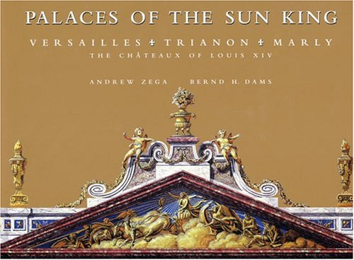 Palaces of the Sun King: Versailles, Trianon, Marly: The Chateaux of Louis XIV ()
