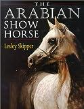 The Arabian Show Horse, Lesley Skipper, 0851316816