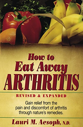 How to Eat Away Arthritis: Gain Relief from the Pain and Discomfort of Arthritis Through Nature