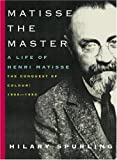 Matisse the Master: A Life of Henri Matisse: The Conquest of Colour: 1909-1954